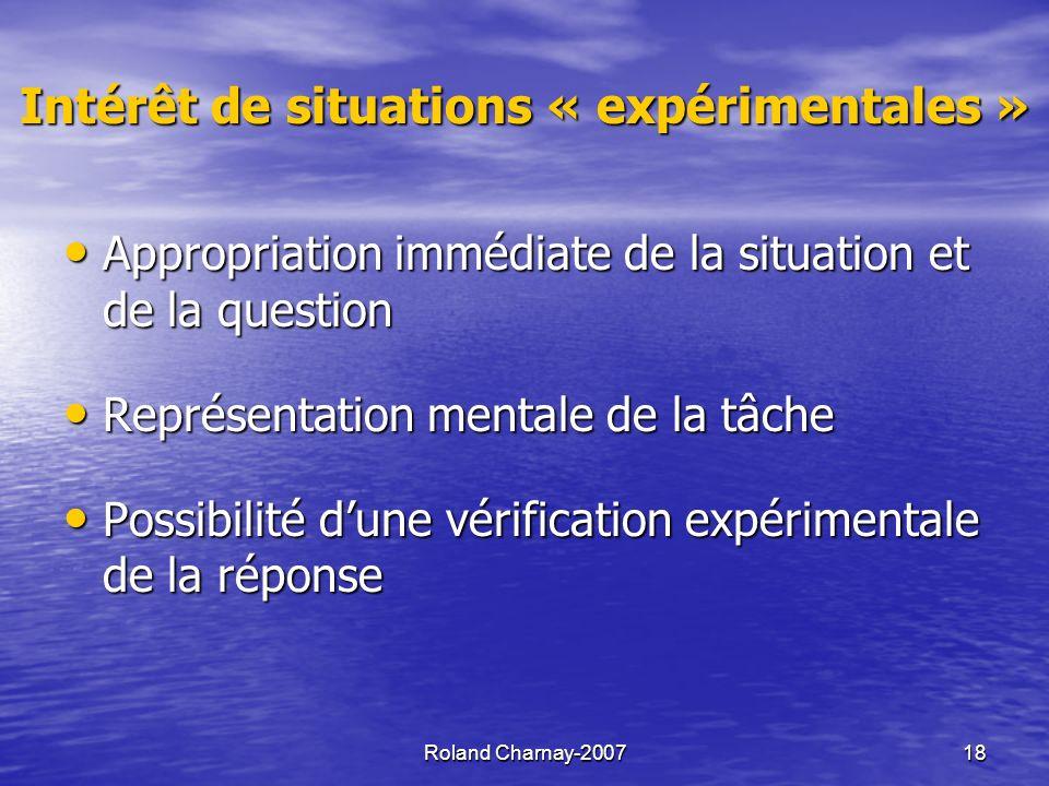 Roland Charnay-200718 Intérêt de situations « expérimentales » Appropriation immédiate de la situation et de la question Appropriation immédiate de la situation et de la question Représentation mentale de la tâche Représentation mentale de la tâche Possibilité dune vérification expérimentale de la réponse Possibilité dune vérification expérimentale de la réponse