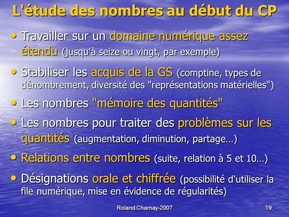 Roland Charnay-200719 L étude des nombres au début du CP Travailler sur un domaine numérique assez étendu (jusqu à seize ou vingt, par exemple) Travailler sur un domaine numérique assez étendu (jusqu à seize ou vingt, par exemple) Stabiliser les acquis de la GS (comptine, types de dénombrement, diversité des représentations matérielles ) Stabiliser les acquis de la GS (comptine, types de dénombrement, diversité des représentations matérielles ) Les nombres mémoire des quantités Les nombres mémoire des quantités Les nombres pour traiter des problèmes sur les quantités (augmentation, diminution, partage…) Les nombres pour traiter des problèmes sur les quantités (augmentation, diminution, partage…) Relations entre nombres (suite, relation à 5 et 10…) Relations entre nombres (suite, relation à 5 et 10…) Désignations orale et chiffrée (possibilité d utiliser la file numérique, mise en évidence de régularités) Désignations orale et chiffrée (possibilité d utiliser la file numérique, mise en évidence de régularités)