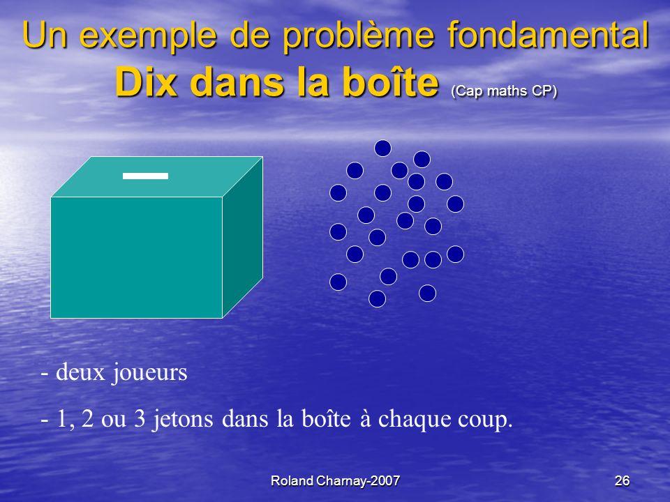 Roland Charnay-200727 Dix dans la boîte : 3 problèmes Se souvenir de ce qui est mis dans la boîte à chaque coup Plusieurs solutions… dont les nombres Connaître le contenu de la boîte Vers laddition Savoir sil est possible de gagner au coup suivant Vers le complément