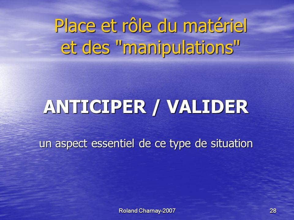 Roland Charnay-2007 28 Place et rôle du matériel et des manipulations ANTICIPER / VALIDER un aspect essentiel de ce type de situation