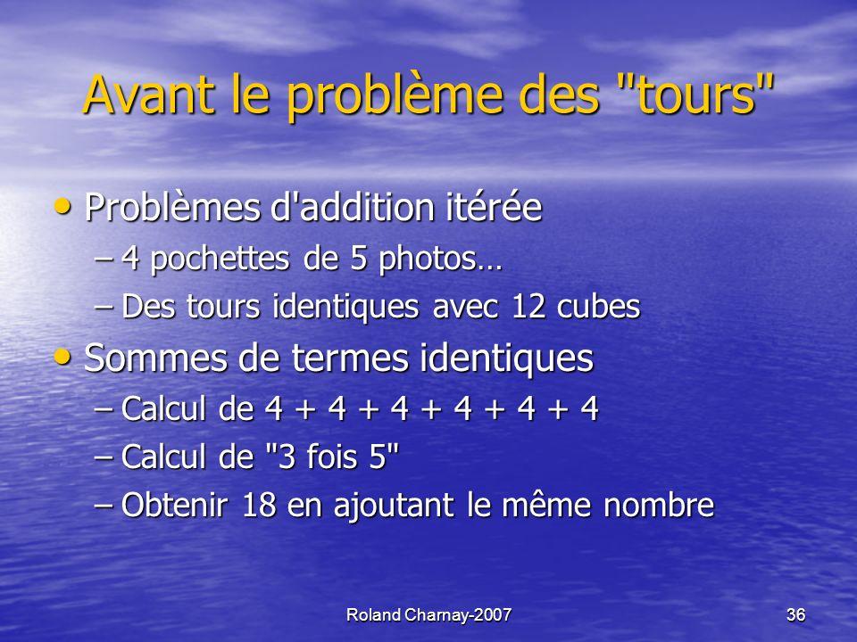 Roland Charnay-200736 Avant le problème des tours Problèmes d addition itérée Problèmes d addition itérée –4 pochettes de 5 photos… –Des tours identiques avec 12 cubes Sommes de termes identiques Sommes de termes identiques –Calcul de 4 + 4 + 4 + 4 + 4 + 4 –Calcul de 3 fois 5 –Obtenir 18 en ajoutant le même nombre
