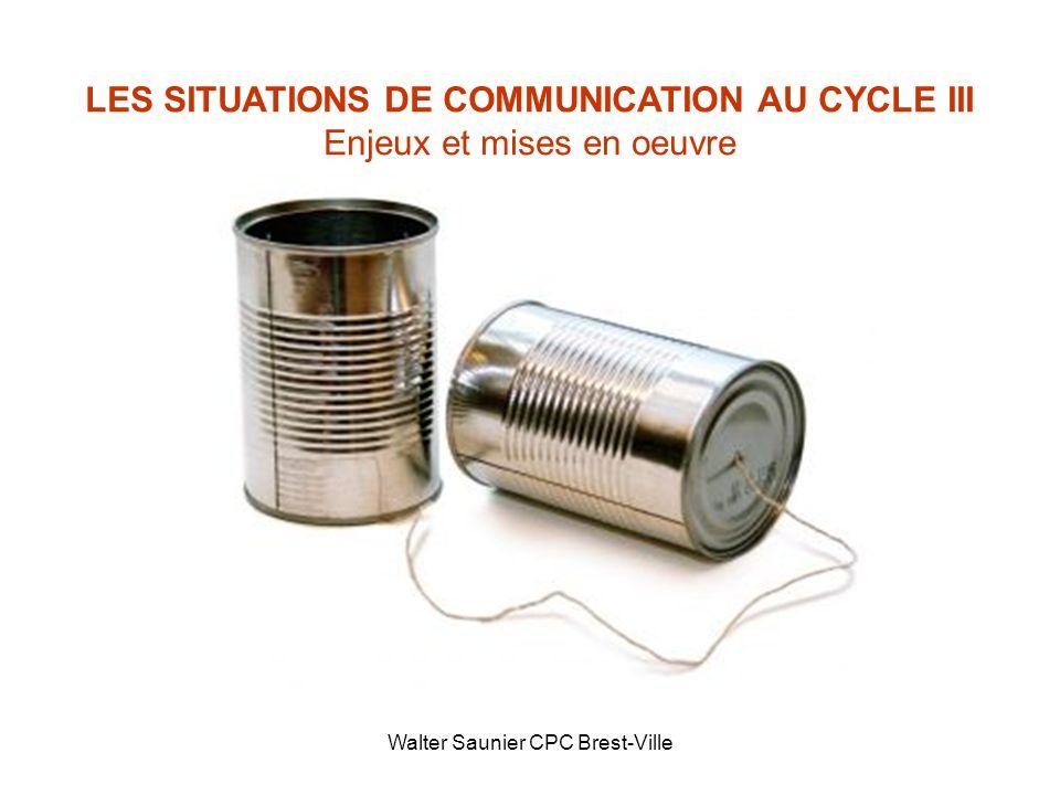 Walter Saunier CPC Brest-Ville LES SITUATIONS DE COMMUNICATION AU CYCLE III Enjeux et mises en oeuvre