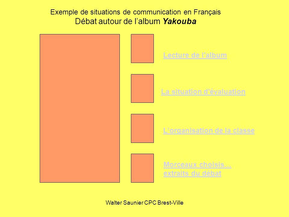 Walter Saunier CPC Brest-Ville Exemple de situations de communication en Français Débat autour de lalbum Yakouba La situation d'évaluation Lecture de