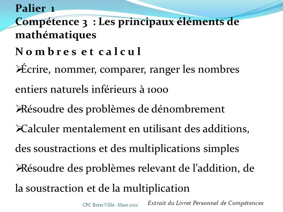 CPC Brest Ville - Mars 2012 Palier 1 Compétence 3 : Les principaux éléments de mathématiques N o m b r e s e t c a l c u l Écrire, nommer, comparer, r
