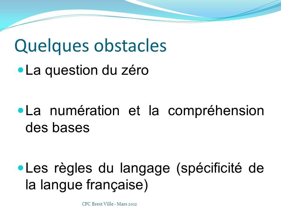 Quelques obstacles La question du zéro La numération et la compréhension des bases Les règles du langage (spécificité de la langue française) CPC Bres