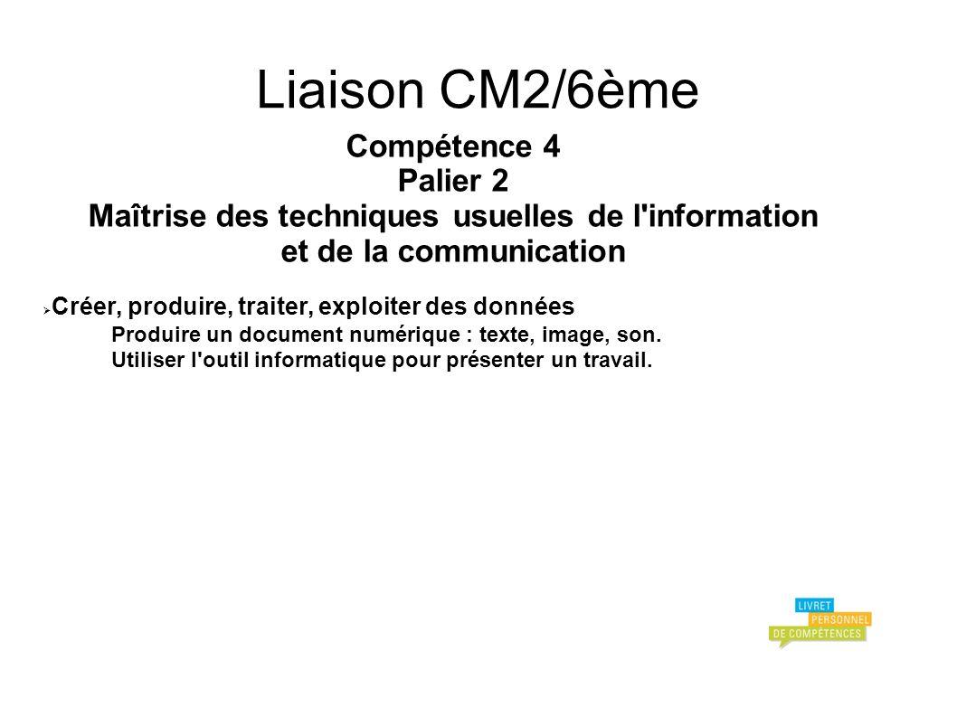 Liaison CM2/6ème Compétence 4 Palier 2 Maîtrise des techniques usuelles de l information et de la communication Créer, produire, traiter, exploiter des données Produire un document numérique : texte, image, son.
