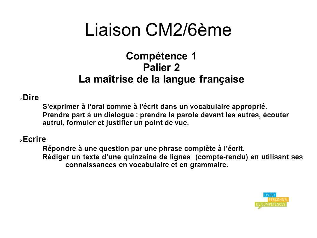 Liaison CM2/6ème Compétence 1 Palier 2 La maîtrise de la langue française Dire S exprimer à l oral comme à l écrit dans un vocabulaire approprié.