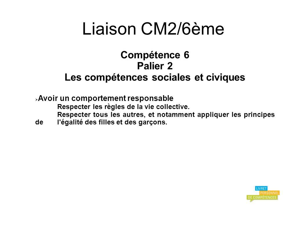 Liaison CM2/6ème Compétence 6 Palier 2 Les compétences sociales et civiques Avoir un comportement responsable Respecter les règles de la vie collective.
