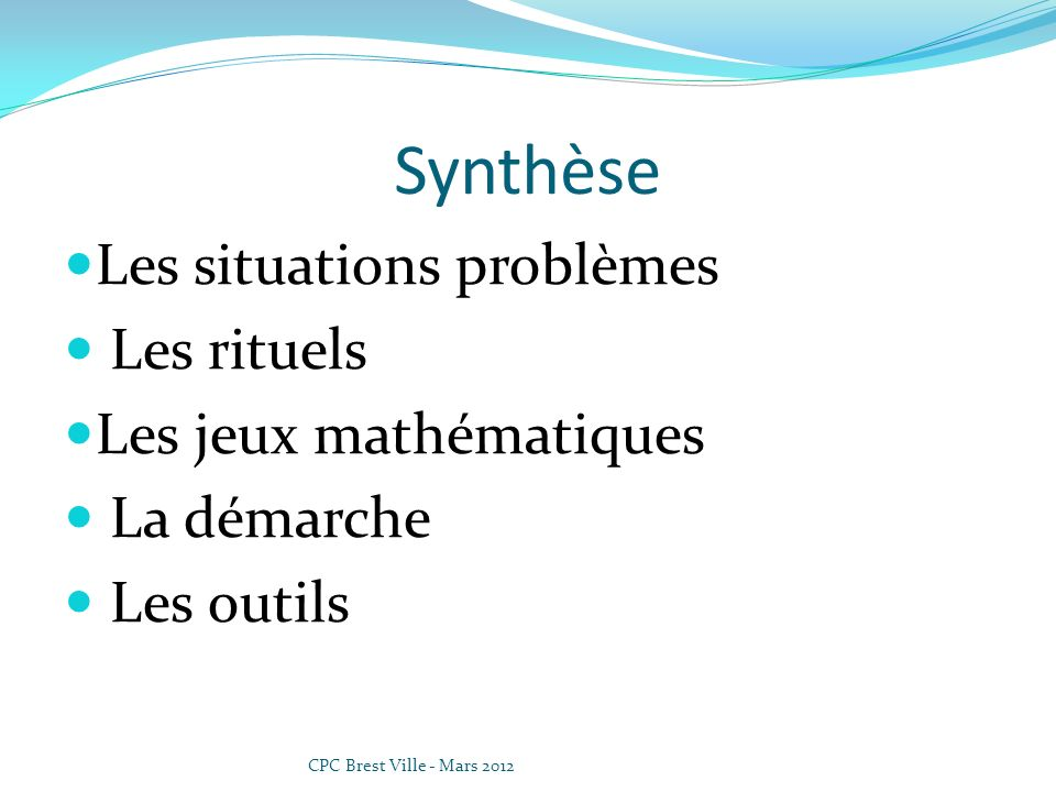 Synthèse Les situations problèmes Les rituels Les jeux mathématiques La démarche Les outils CPC Brest Ville - Mars 2012