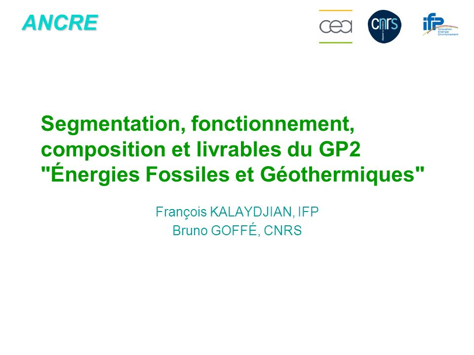 ANCRE François KALAYDJIAN, IFP Bruno GOFFÉ, CNRS Segmentation, fonctionnement, composition et livrables du GP2