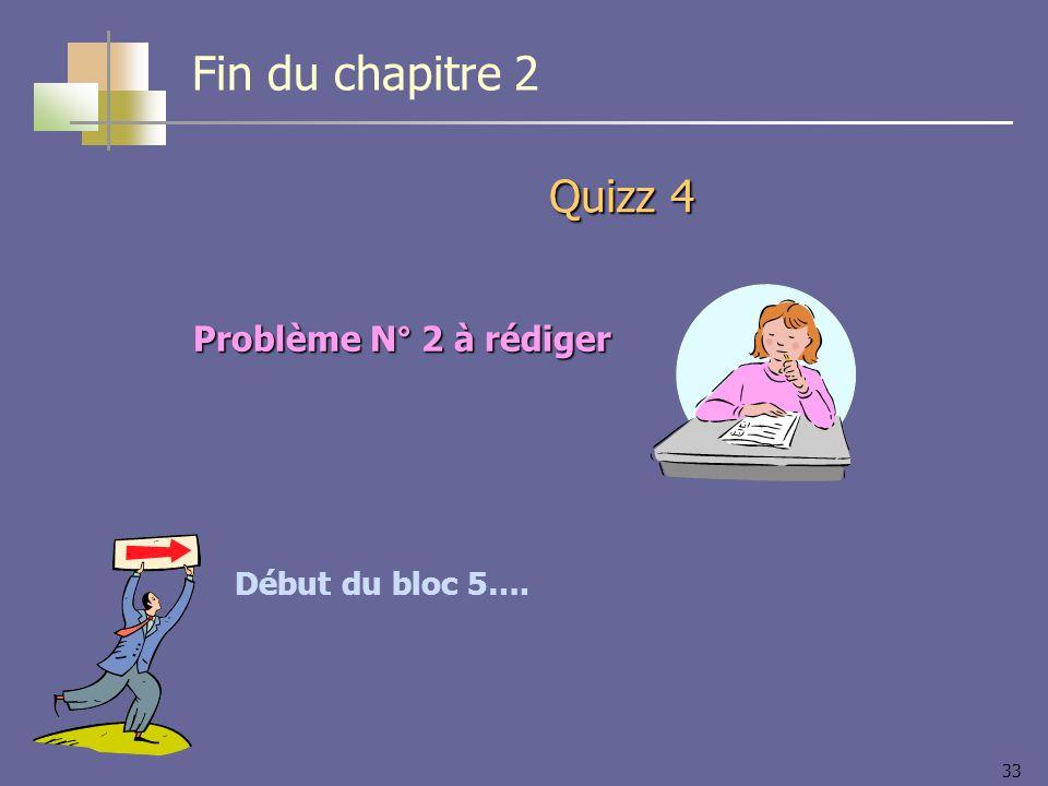 33 Quizz 4 Début du bloc 5…. Fin du chapitre 2 Problème N° 2 à rédiger