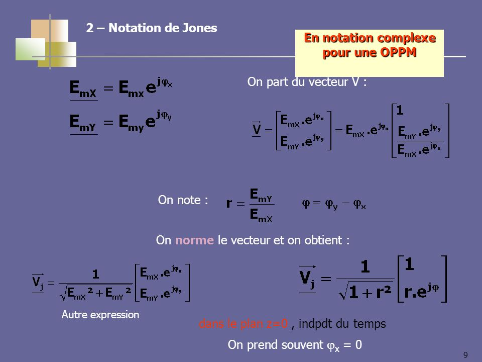 9 dans le plan z=0, indpdt du temps On prend souvent x = 0 En notation complexe pour une OPPM 2 – Notation de Jones On part du vecteur V : On note : On norme le vecteur et on obtient : Autre expression