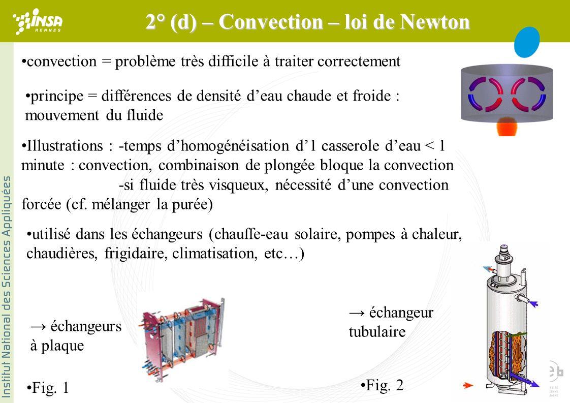 convection = problème très difficile à traiter correctement principe = différences de densité deau chaude et froide : mouvement du fluide Illustrations : -temps dhomogénéisation d1 casserole deau < 1 minute : convection, combinaison de plongée bloque la convection -si fluide très visqueux, nécessité dune convection forcée (cf.