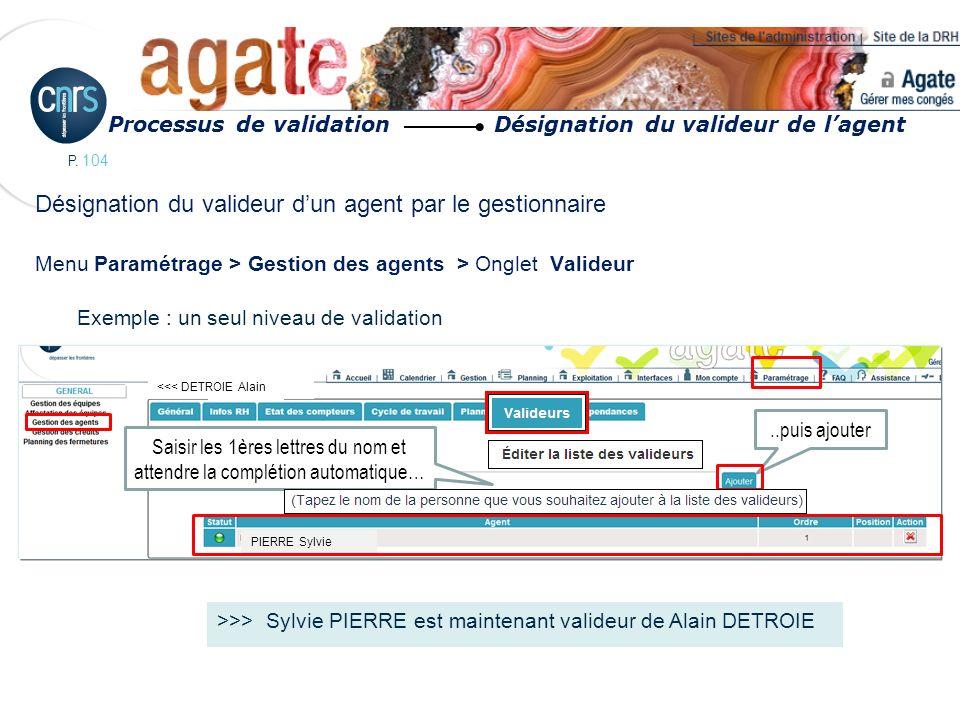 P. 104 Désignation du valideur dun agent par le gestionnaire Menu Paramétrage > Gestion des agents > Onglet Valideur Exemple : un seul niveau de valid
