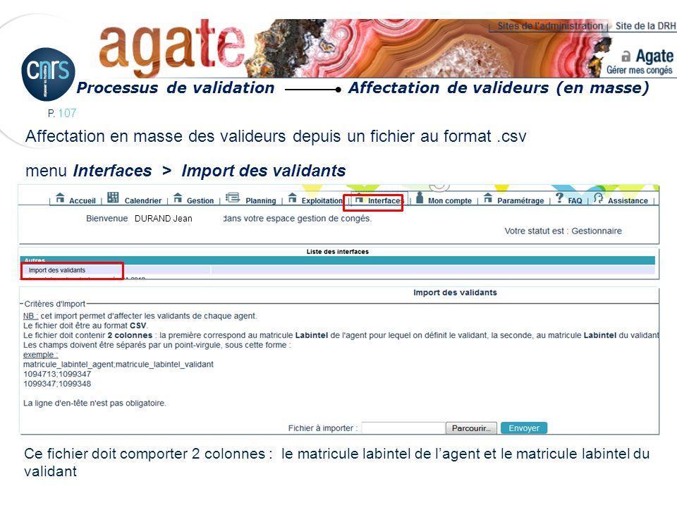 P. 107 Affectation en masse des valideurs depuis un fichier au format.csv menu Interfaces > Import des validants Ce fichier doit comporter 2 colonnes