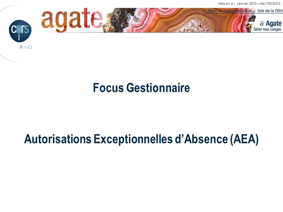 P. 143 Focus Gestionnaire Autorisations Exceptionnelles dAbsence (AEA) Version 2 – Janvier 2013 – MàJ 7/01/2013