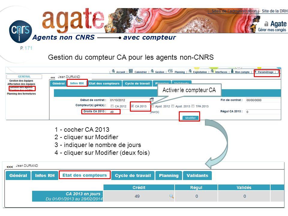 P. 171 Agents non CNRS avec compteur Activer le compteur CA Jean DURAND Gestion du compteur CA pour les agents non-CNRS 1 - cocher CA 2013 2 - cliquer