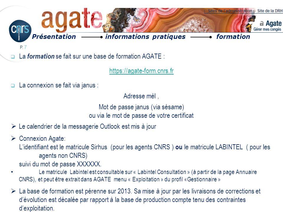 P. 7 La formation se fait sur une base de formation AGATE : https://agate-form.cnrs.fr La connexion se fait via janus : Adresse mèl, Mot de passe janu