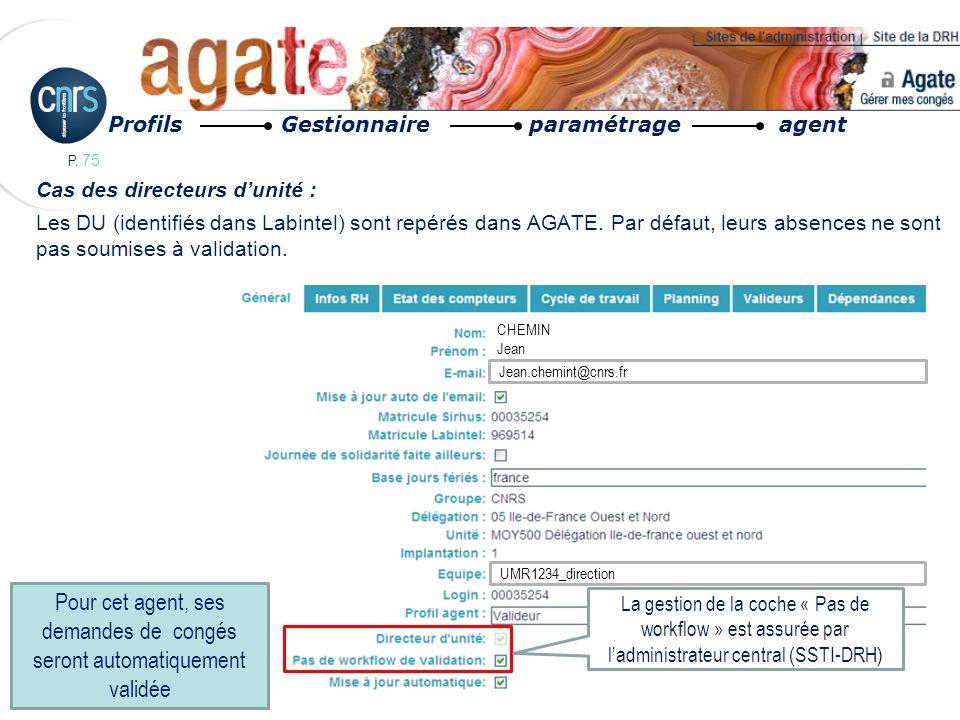 P. 75 Cas des directeurs dunité : Les DU (identifiés dans Labintel) sont repérés dans AGATE. Par défaut, leurs absences ne sont pas soumises à validat