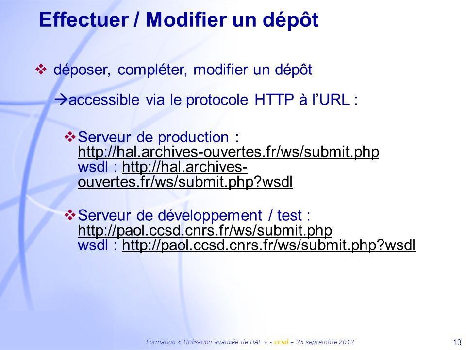 Formation « Utilisation avancée de HAL » - ccsd – 25 septembre 2012 13 Effectuer / Modifier un dépôt déposer, compléter, modifier un dépôt accessible via le protocole HTTP à lURL : Serveur de production : http://hal.archives-ouvertes.fr/ws/submit.php wsdl : http://hal.archives- ouvertes.fr/ws/submit.php wsdl http://hal.archives-ouvertes.fr/ws/submit.phphttp://hal.archives- ouvertes.fr/ws/submit.php wsdl Serveur de développement / test : http://paol.ccsd.cnrs.fr/ws/submit.php wsdl : http://paol.ccsd.cnrs.fr/ws/submit.php wsdl http://paol.ccsd.cnrs.fr/ws/submit.phphttp://paol.ccsd.cnrs.fr/ws/submit.php wsdl