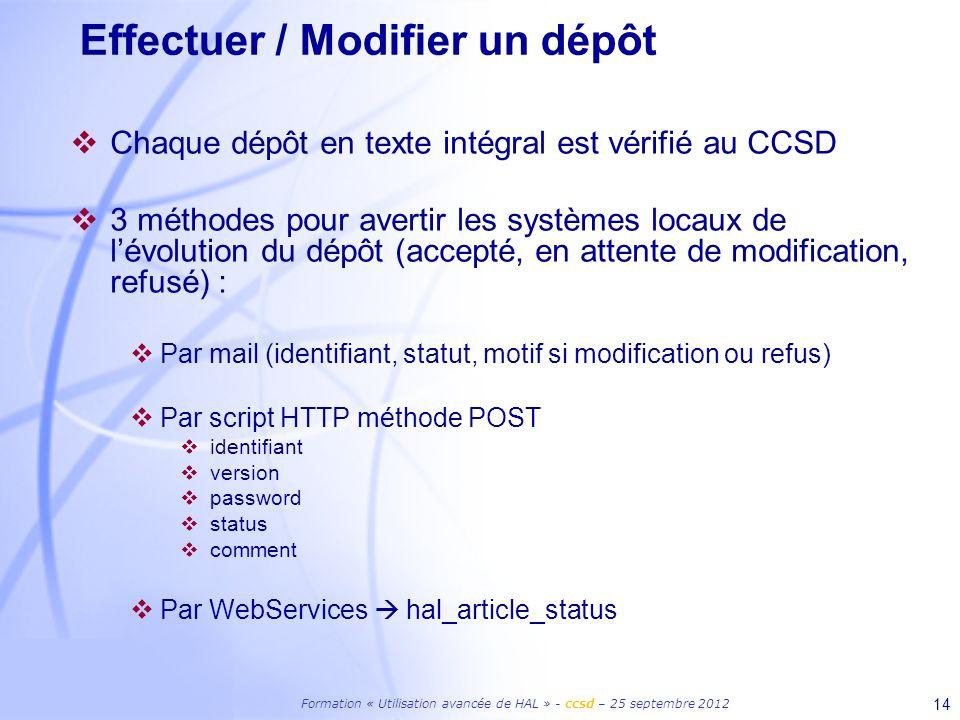 Formation « Utilisation avancée de HAL » - ccsd – 25 septembre 2012 14 Effectuer / Modifier un dépôt Chaque dépôt en texte intégral est vérifié au CCSD 3 méthodes pour avertir les systèmes locaux de lévolution du dépôt (accepté, en attente de modification, refusé) : Par mail (identifiant, statut, motif si modification ou refus) Par script HTTP méthode POST identifiant version password status comment Par WebServices hal_article_status