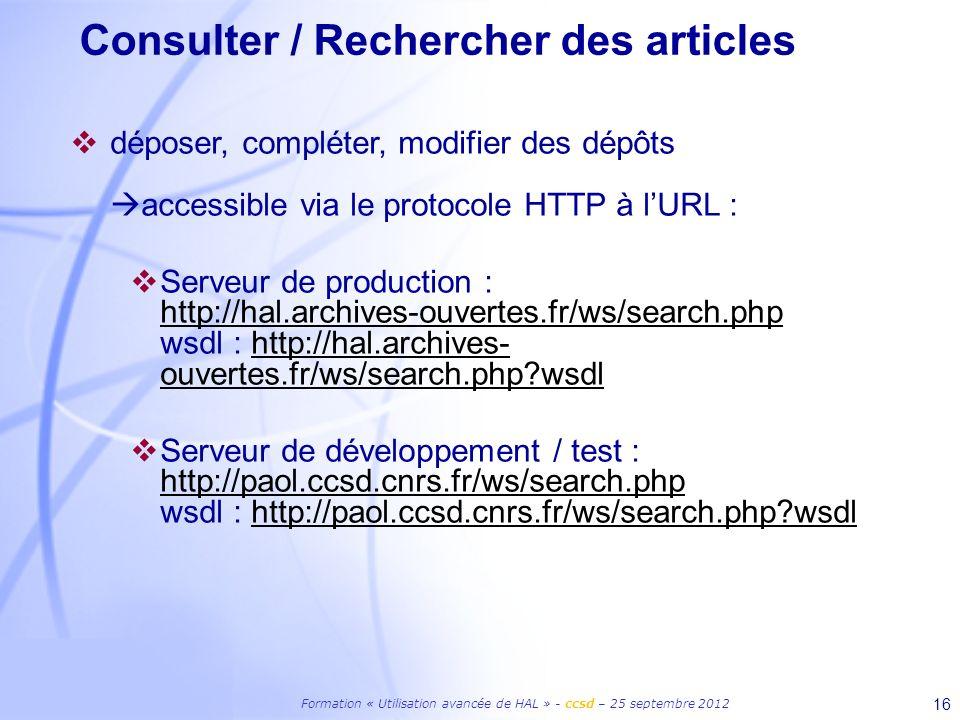 Formation « Utilisation avancée de HAL » - ccsd – 25 septembre 2012 16 Consulter / Rechercher des articles déposer, compléter, modifier des dépôts accessible via le protocole HTTP à lURL : Serveur de production : http://hal.archives-ouvertes.fr/ws/search.php wsdl : http://hal.archives- ouvertes.fr/ws/search.php wsdl http://hal.archives-ouvertes.fr/ws/search.phphttp://hal.archives- ouvertes.fr/ws/search.php wsdl Serveur de développement / test : http://paol.ccsd.cnrs.fr/ws/search.php wsdl : http://paol.ccsd.cnrs.fr/ws/search.php wsdl http://paol.ccsd.cnrs.fr/ws/search.phphttp://paol.ccsd.cnrs.fr/ws/search.php wsdl