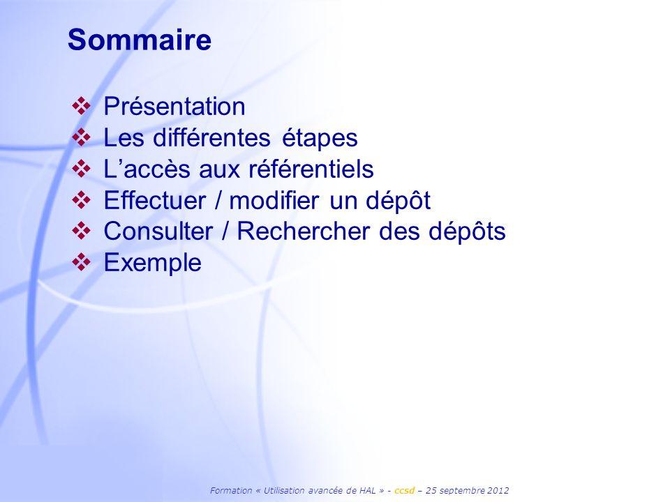 Formation « Utilisation avancée de HAL » - ccsd – 25 septembre 2012 Sommaire Présentation Les différentes étapes Laccès aux référentiels Effectuer / modifier un dépôt Consulter / Rechercher des dépôts Exemple