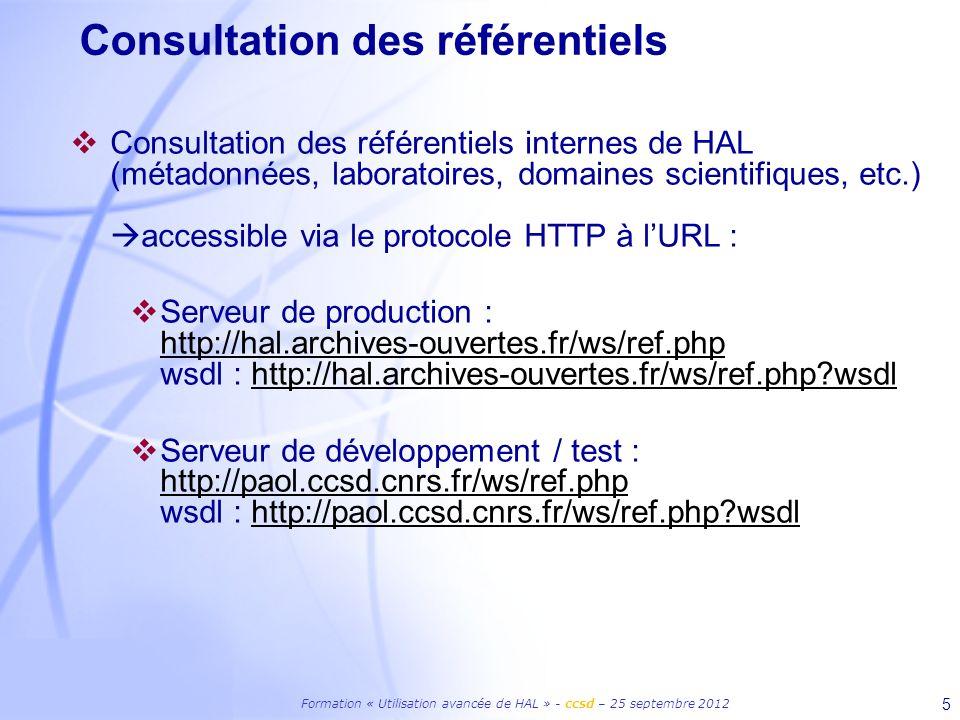 Formation « Utilisation avancée de HAL » - ccsd – 25 septembre 2012 5 Consultation des référentiels Consultation des référentiels internes de HAL (métadonnées, laboratoires, domaines scientifiques, etc.) accessible via le protocole HTTP à lURL : Serveur de production : http://hal.archives-ouvertes.fr/ws/ref.php wsdl : http://hal.archives-ouvertes.fr/ws/ref.php wsdl http://hal.archives-ouvertes.fr/ws/ref.phphttp://hal.archives-ouvertes.fr/ws/ref.php wsdl Serveur de développement / test : http://paol.ccsd.cnrs.fr/ws/ref.php wsdl : http://paol.ccsd.cnrs.fr/ws/ref.php wsdl http://paol.ccsd.cnrs.fr/ws/ref.phphttp://paol.ccsd.cnrs.fr/ws/ref.php wsdl