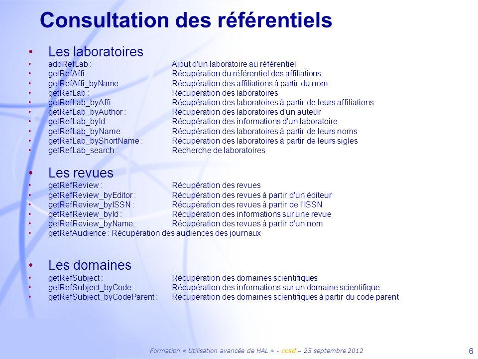 Formation « Utilisation avancée de HAL » - ccsd – 25 septembre 2012 7 Consultation des référentiels Les projets ANR getRefANR_byCode : Récupération des informations d un projet ANR à partir d un code getRefCodeANR : Récupération de la liste des codes ANR Les projets européen getRefCodeProjEurope : Récupération de la liste des projets européens getRefProjEurope_byCode : Récupération des informations sur un projet européen Les métadonnées getRefMetaData : Récupération de la liste des métadonnées à renseigner lors d un dépôt getRefMetaData_forTypePubli : Récupération de la liste des métadonnées à renseigner pour un type de publication Les fichiers getRefDateVisible : Récupération des periodes d embargo getRefFormat : Récupération des formats de fichiers déposables getRefRightFulltext : Récupération des droits sur un fichier Le dépôt getRefCollection : Récupération des collections d un utilisateurs getRefInstance : Récupération des instances de la plateforme HAL getRefTypePubli : Récupération des types de publications