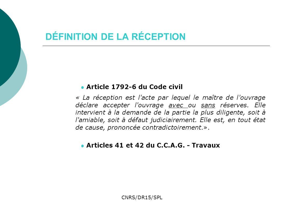 CNRS/DR15/SPL DÉFINITION DE LA RÉCEPTION Article 1792-6 du Code civil « La réception est l'acte par lequel le maître de l'ouvrage déclare accepter l'o