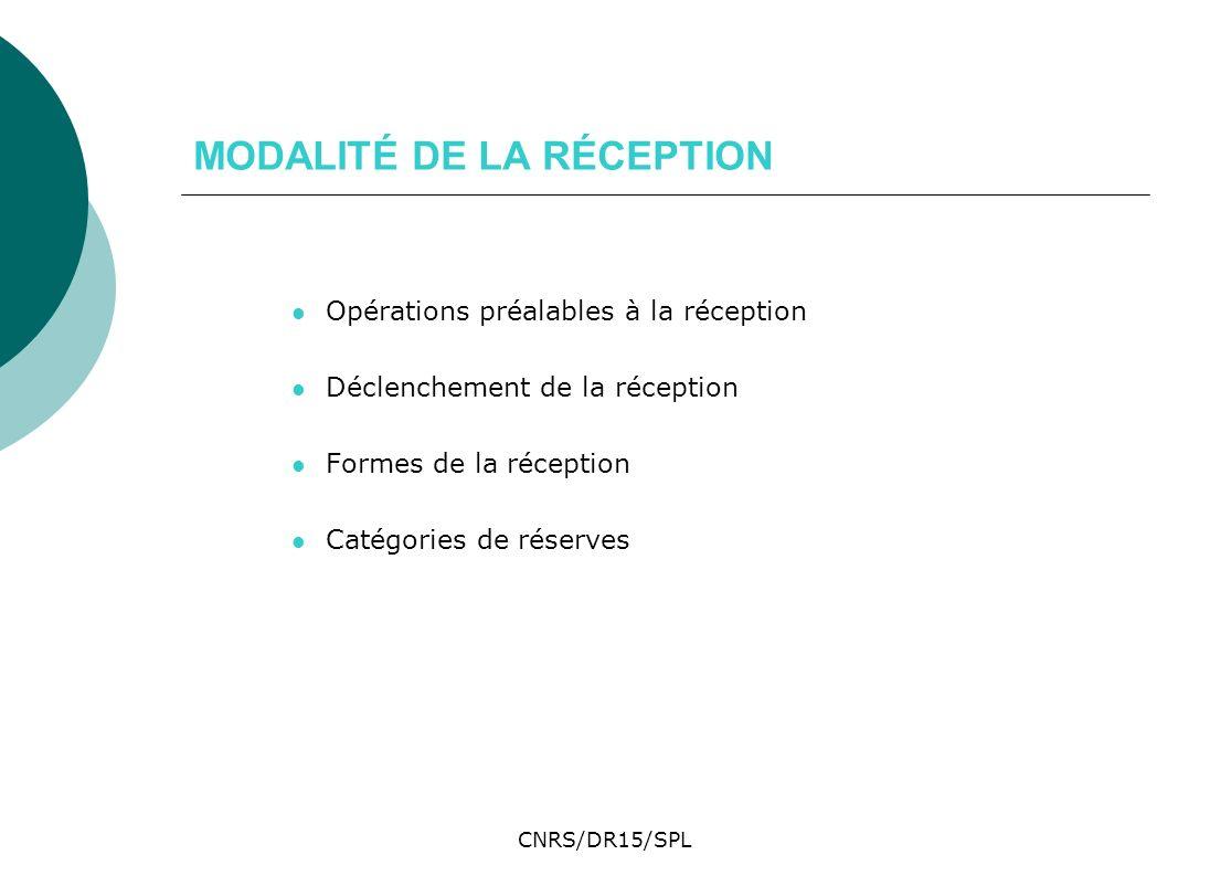CNRS/DR15/SPL MODALITÉ DE LA RÉCEPTION Opérations préalables à la réception Déclenchement de la réception Formes de la réception Catégories de réserve