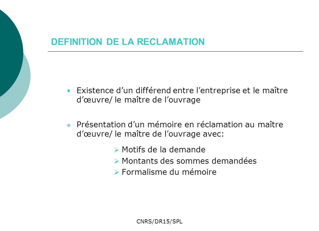 CNRS/DR15/SPL DEFINITION DE LA RECLAMATION Existence dun différend entre lentreprise et le maître dœuvre/ le maître de louvrage Présentation dun mémoi