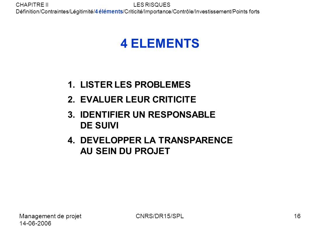 Management de projet 14-06-2006 CNRS/DR15/SPL16 4 ELEMENTS 1.LISTER LES PROBLEMES 2.EVALUER LEUR CRITICITE 3.IDENTIFIER UN RESPONSABLE DE SUIVI 4.DEVE