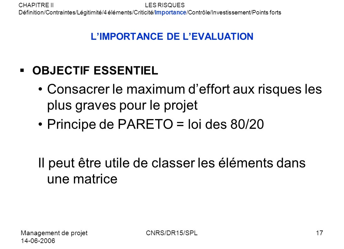 Management de projet 14-06-2006 CNRS/DR15/SPL17 LIMPORTANCE DE LEVALUATION OBJECTIF ESSENTIEL Consacrer le maximum deffort aux risques les plus graves