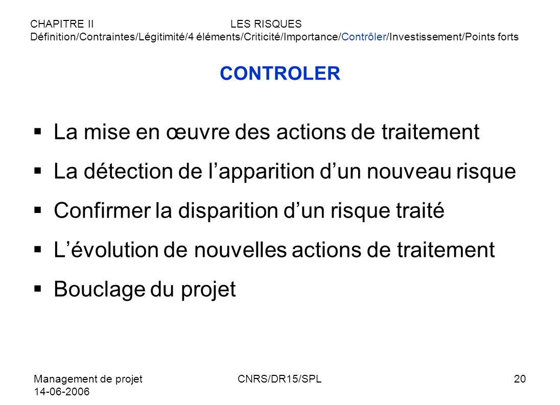 Management de projet 14-06-2006 CNRS/DR15/SPL20 CONTROLER La mise en œuvre des actions de traitement La détection de lapparition dun nouveau risque Co