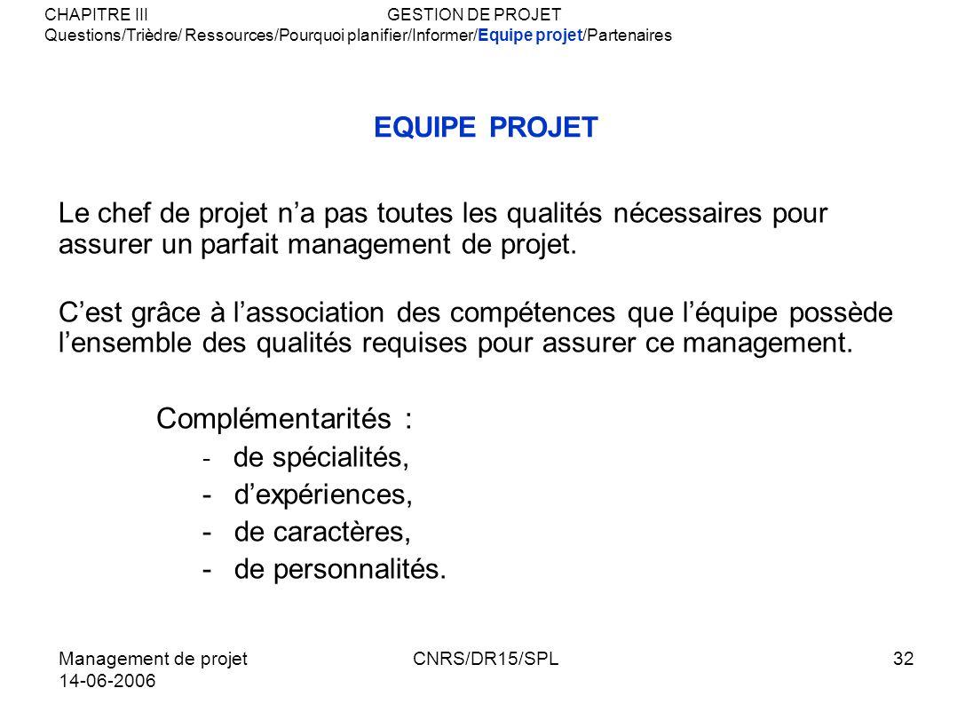 Management de projet 14-06-2006 CNRS/DR15/SPL32 EQUIPE PROJET Le chef de projet na pas toutes les qualités nécessaires pour assurer un parfait managem