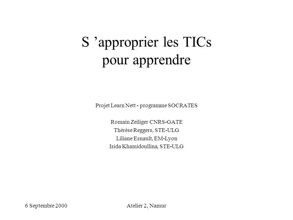 6 Septembre 2000Atelier 2, Namur S approprier les TICs pour apprendre Projet Learn Nett - programme SOCRATES Romain Zeiliger CNRS-GATE Thérèse Reggers