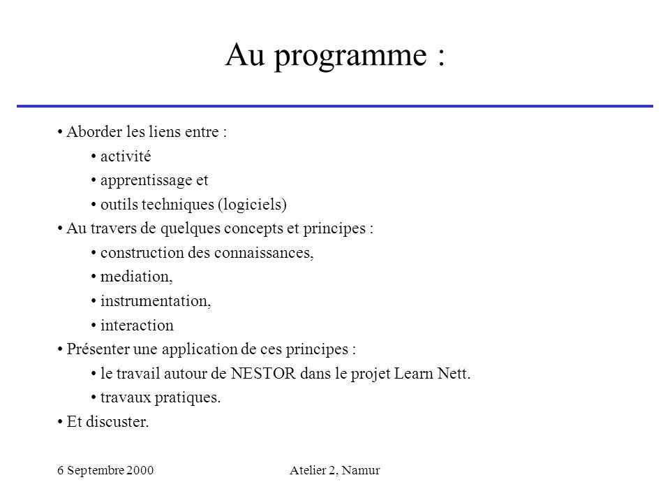 6 Septembre 2000Atelier 2, Namur Au programme : Aborder les liens entre : activité apprentissage et outils techniques (logiciels) Au travers de quelqu