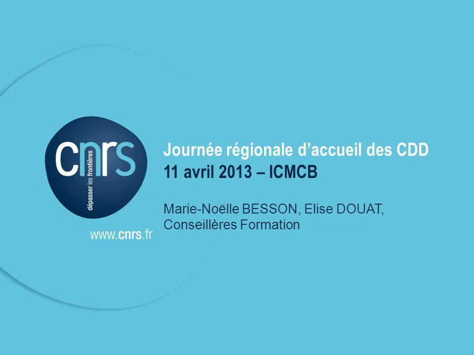 Journée régionale daccueil des CDD 11 avril 2013 – ICMCB Marie-Noëlle BESSON, Elise DOUAT, Conseillères Formation