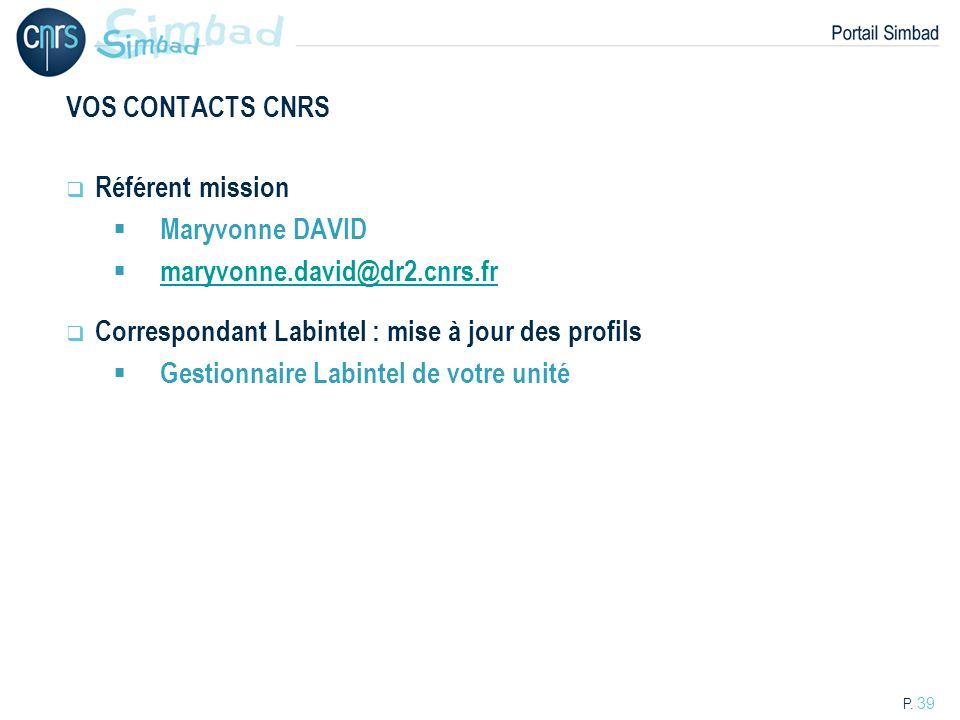 P. 39 VOS CONTACTS CNRS Référent mission Maryvonne DAVID maryvonne.david@dr2.cnrs.fr Correspondant Labintel : mise à jour des profils Gestionnaire Lab