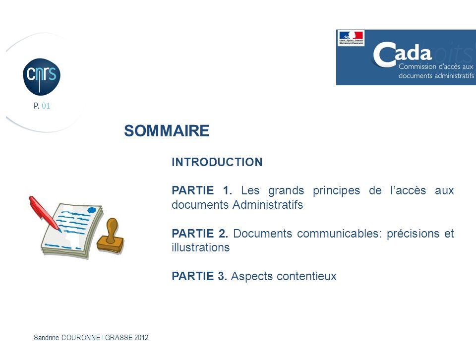 Sandrine COURONNE l GRASSE 2012 P. 01 SOMMAIRE INTRODUCTION PARTIE 1. Les grands principes de laccès aux documents Administratifs PARTIE 2. Documents