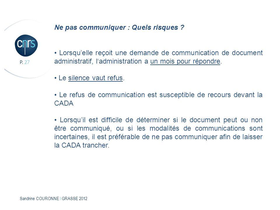 Sandrine COURONNE l GRASSE 2012 P. 27 Ne pas communiquer : Quels risques ? Lorsquelle reçoit une demande de communication de document administratif, l