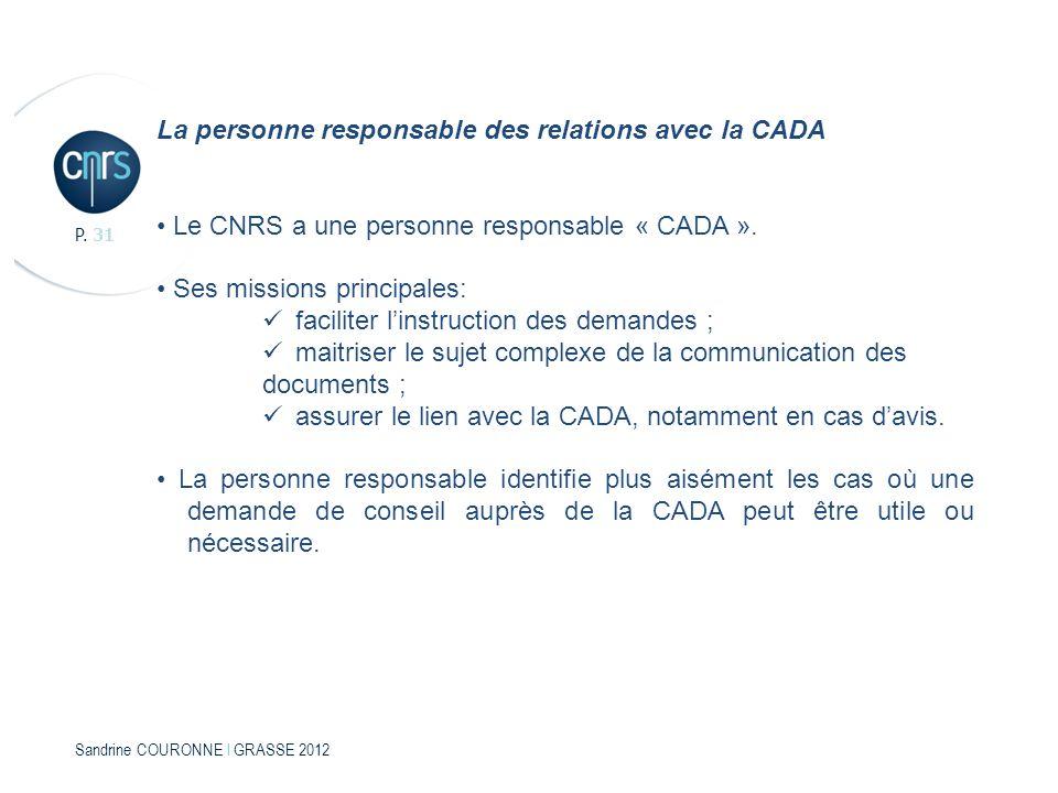 Sandrine COURONNE l GRASSE 2012 P. 31 La personne responsable des relations avec la CADA Le CNRS a une personne responsable « CADA ». Ses missions pri