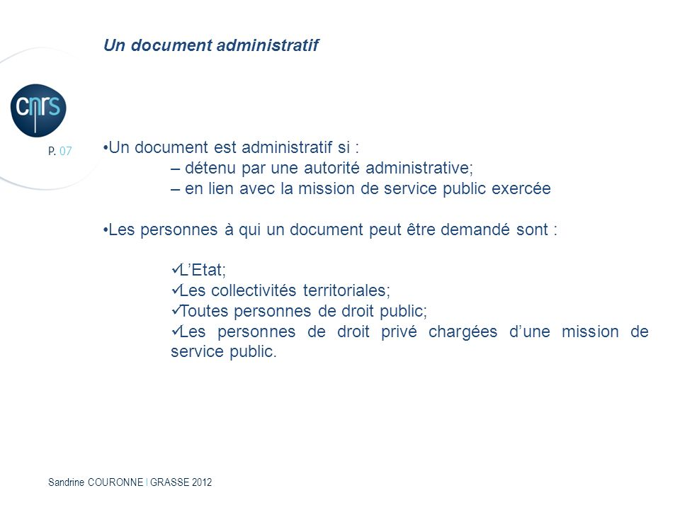 Sandrine COURONNE l GRASSE 2012 P. 07 Un document administratif Un document est administratif si : – détenu par une autorité administrative; – en lien