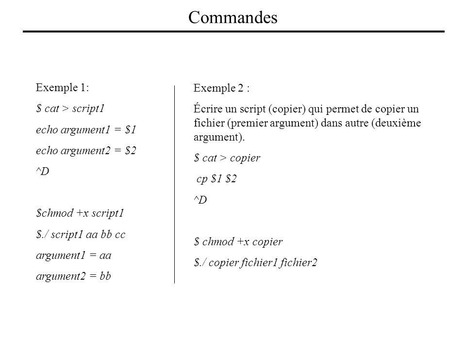 Exemple 1: $ cat > script1 echo argument1 = $1 echo argument2 = $2 ^D $chmod +x script1 $./ script1 aa bb cc argument1 = aa argument2 = bb Exemple 2 :