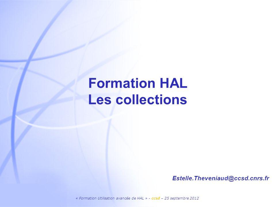 « Formation Utilisation avancée de HAL » - ccsd – 25 septembre 2012 Formation HAL Les collections Estelle.Theveniaud@ccsd.cnrs.fr