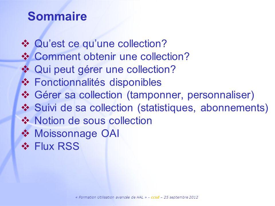« Formation Utilisation avancée de HAL » - ccsd – 25 septembre 2012 Sommaire Quest ce quune collection? Comment obtenir une collection? Qui peut gérer