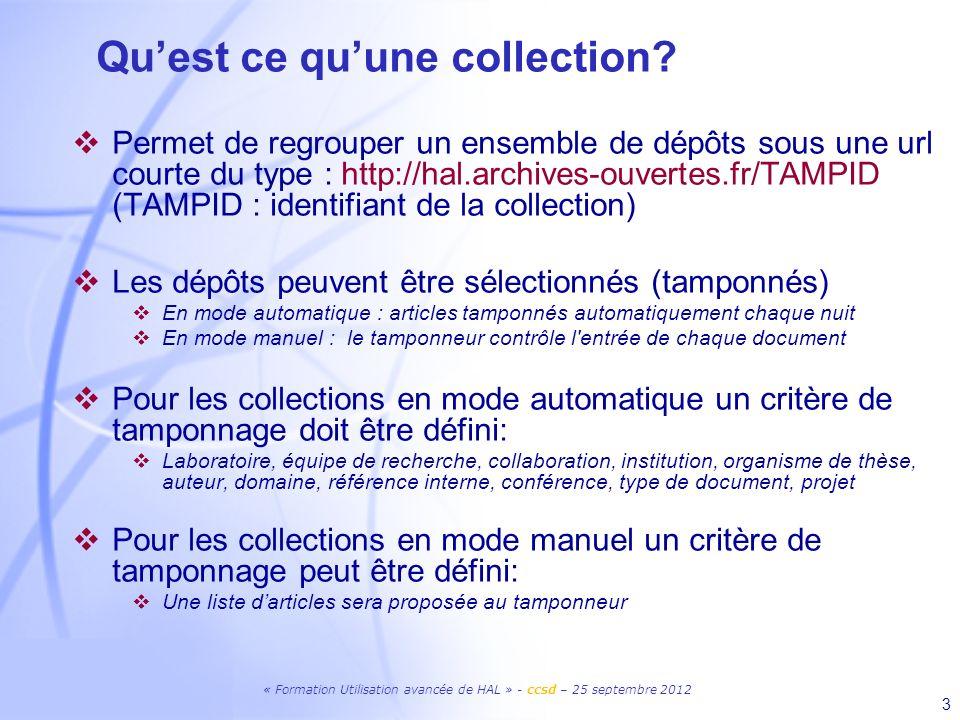 « Formation Utilisation avancée de HAL » - ccsd – 25 septembre 2012 3 Quest ce quune collection? Permet de regrouper un ensemble de dépôts sous une ur
