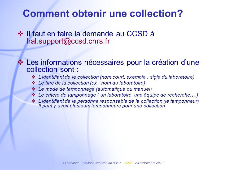 « Formation Utilisation avancée de HAL » - ccsd – 25 septembre 2012 Comment obtenir une collection? Il faut en faire la demande au CCSD à hal.support@