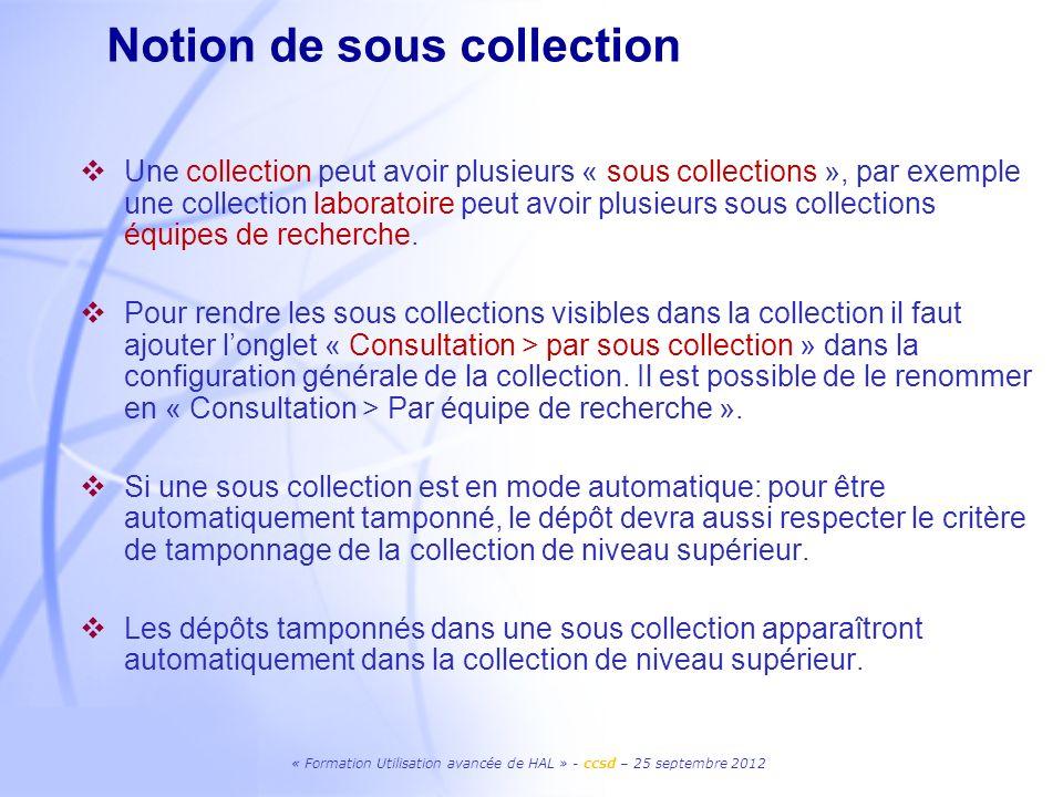 « Formation Utilisation avancée de HAL » - ccsd – 25 septembre 2012 Une collection peut avoir plusieurs « sous collections », par exemple une collecti